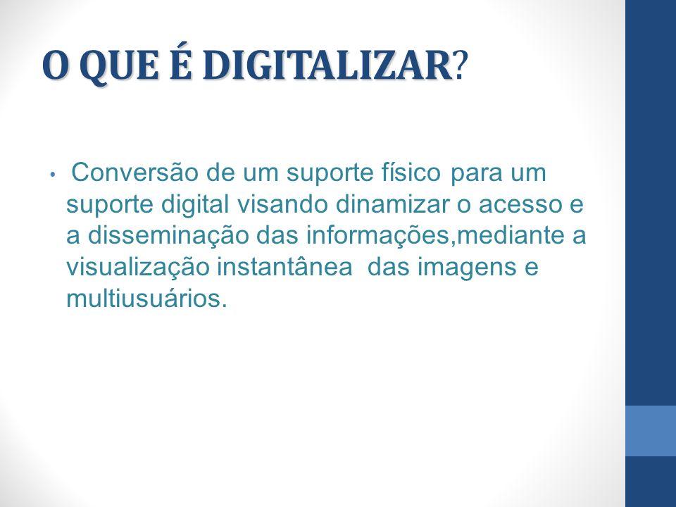 O QUE É DIGITALIZAR O QUE É DIGITALIZAR? Conversão de um suporte físico para um suporte digital visando dinamizar o acesso e a disseminação das inform