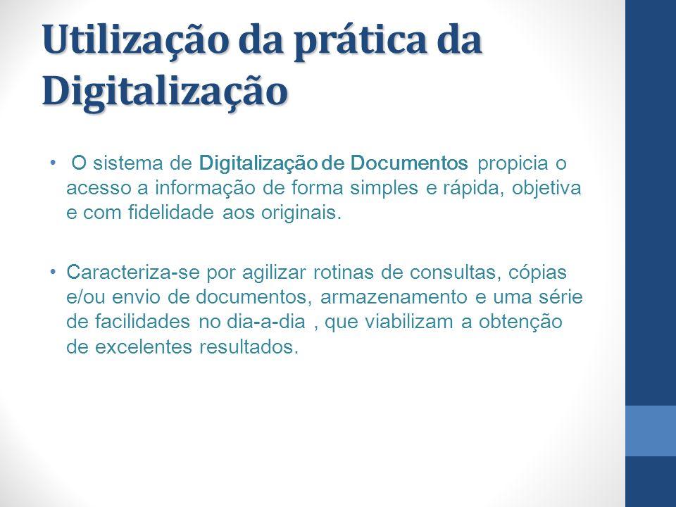 Utilização da prática da Digitalização O sistema de Digitalização de Documentos propicia o acesso a informação de forma simples e rápida, objetiva e c