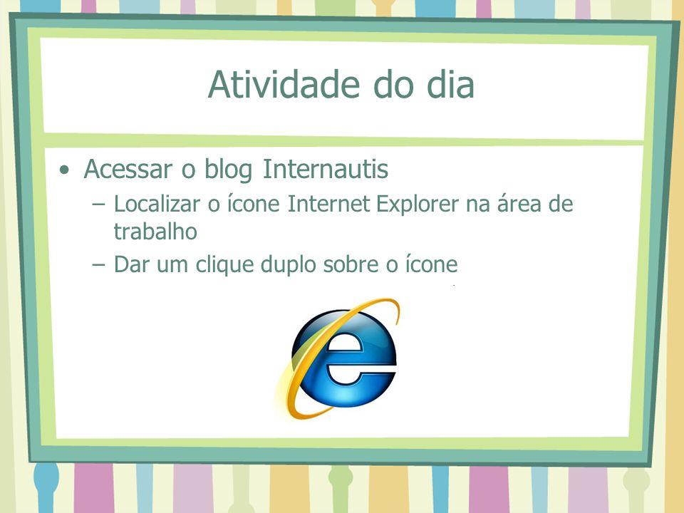 Atividade do dia Acessar o blog Internautis –Localizar o ícone Internet Explorer na área de trabalho –Dar um clique duplo sobre o ícone
