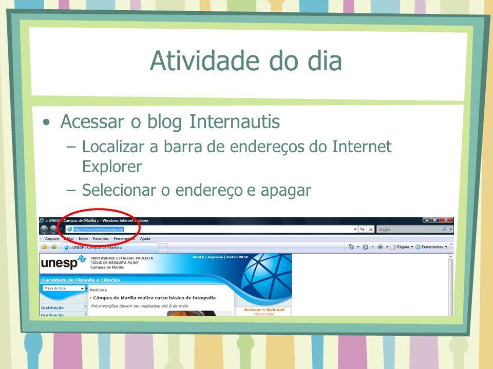 Atividade do dia Acessar o blog Internautis –Localizar a barra de endereços do Internet Explorer –Selecionar o endereço e apagar