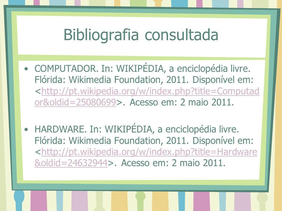 Bibliografia consultada COMPUTADOR. In: WIKIPÉDIA, a enciclopédia livre. Flórida: Wikimedia Foundation, 2011. Disponível em:. Acesso em: 2 maio 2011.h
