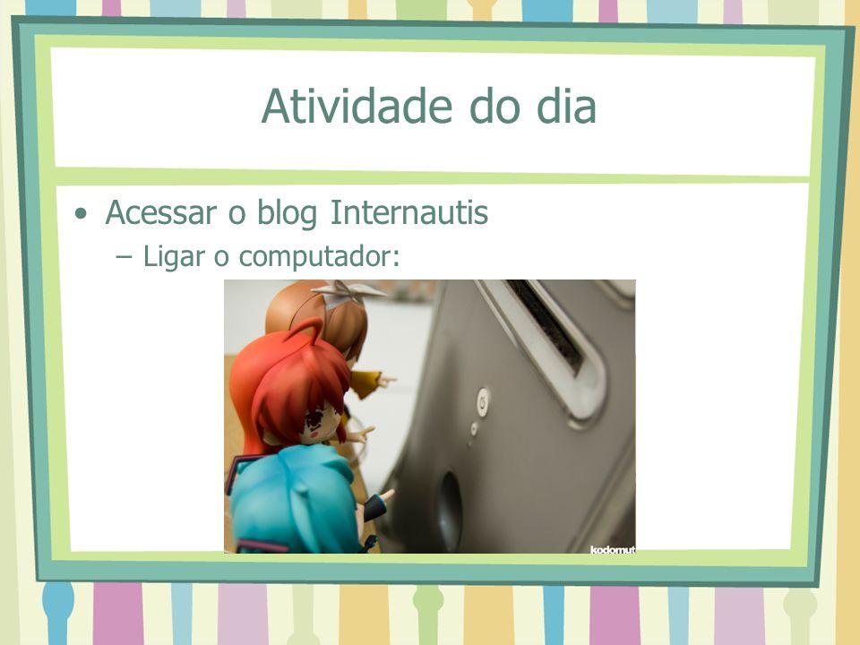 Atividade do dia Acessar o blog Internautis –Ligar o computador: