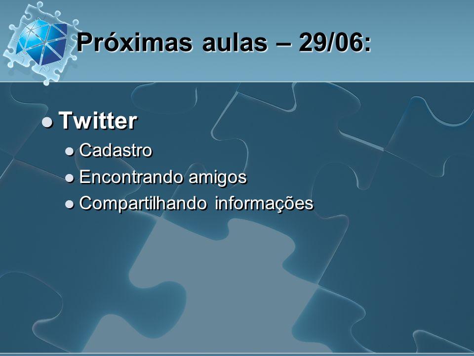 Twitter Cadastro Encontrando amigos Compartilhando informações Próximas aulas – 29/06: