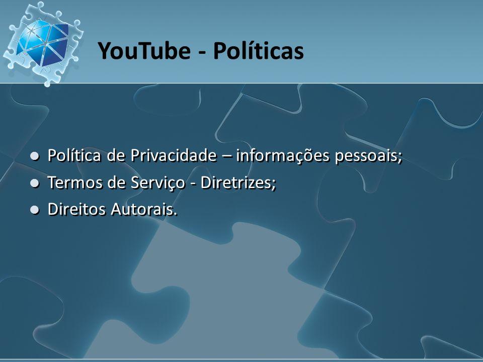 YouTube - Políticas Política de Privacidade – informações pessoais; Termos de Serviço - Diretrizes; Direitos Autorais.