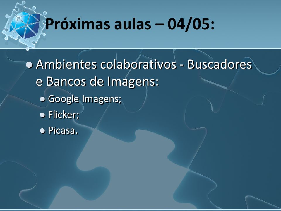 Próximas aulas – 04/05: Ambientes colaborativos - Buscadores e Bancos de Imagens: Google Imagens; Flicker; Picasa.