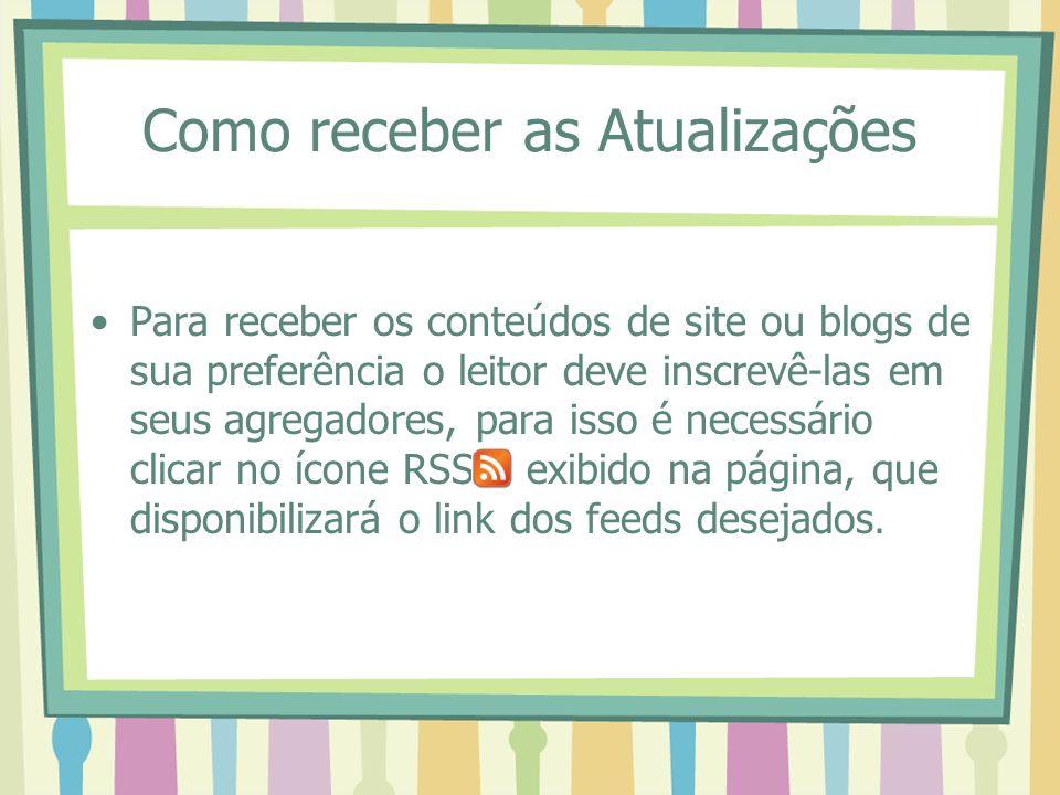 Como receber as Atualizações Para receber os conteúdos de site ou blogs de sua preferência o leitor deve inscrevê-las em seus agregadores, para isso é necessário clicar no ícone RSS exibido na página, que disponibilizará o link dos feeds desejados.