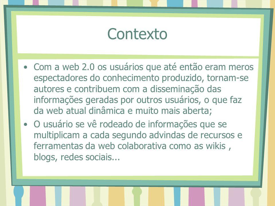 Contexto Com a web 2.0 os usuários que até então eram meros espectadores do conhecimento produzido, tornam-se autores e contribuem com a disseminação das informações geradas por outros usuários, o que faz da web atual dinâmica e muito mais aberta; O usuário se vê rodeado de informações que se multiplicam a cada segundo advindas de recursos e ferramentas da web colaborativa como as wikis, blogs, redes sociais...