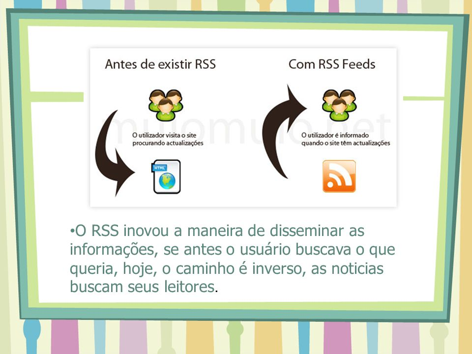 O RSS inovou a maneira de disseminar as informações, se antes o usuário buscava o que queria, hoje, o caminho é inverso, as noticias buscam seus leitores.
