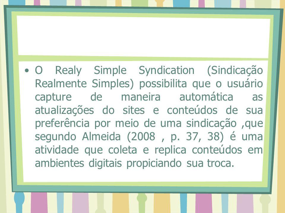 O Realy Simple Syndication (Sindicação Realmente Simples) possibilita que o usuário capture de maneira automática as atualizações do sites e conteúdos de sua preferência por meio de uma sindicação,que segundo Almeida (2008, p.