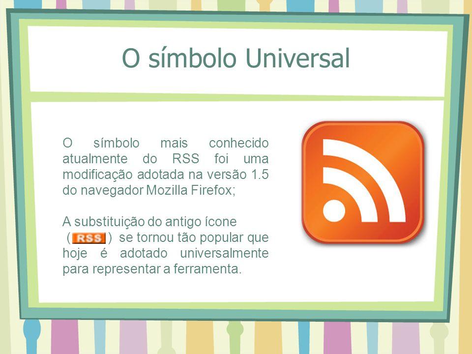 O símbolo Universal O símbolo mais conhecido atualmente do RSS foi uma modificação adotada na versão 1.5 do navegador Mozilla Firefox; A substituição do antigo ícone ( ) se tornou tão popular que hoje é adotado universalmente para representar a ferramenta.