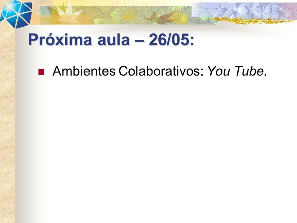 Ambientes Colaborativos: You Tube. Próxima aula – 26/05:
