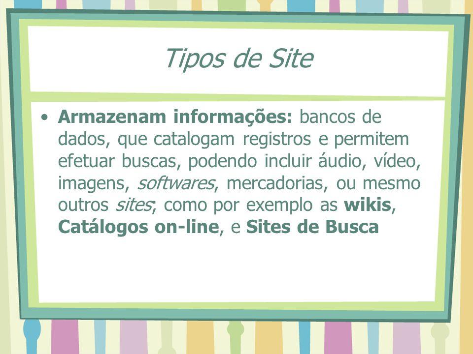 Tipos de Site Armazenam informações: bancos de dados, que catalogam registros e permitem efetuar buscas, podendo incluir áudio, vídeo, imagens, softwa