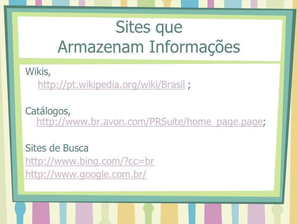 Sites que Armazenam Informações Wikis, http://pt.wikipedia.org/wiki/Brasil ;http://pt.wikipedia.org/wiki/Brasil Catálogos, http://www.br.avon.com/PRSu
