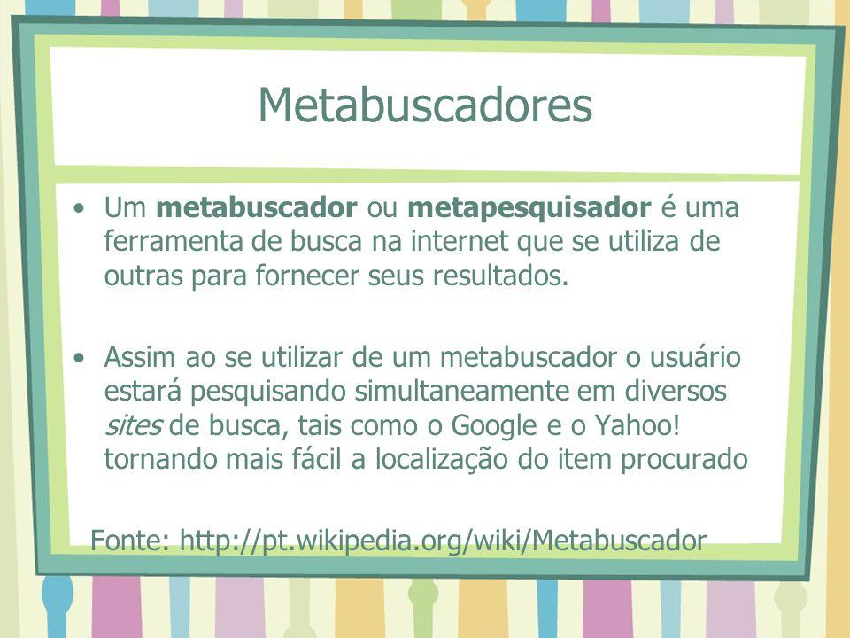 Metabuscadores Um metabuscador ou metapesquisador é uma ferramenta de busca na internet que se utiliza de outras para fornecer seus resultados. Assim