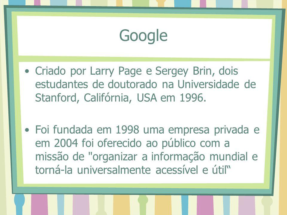 Google Criado por Larry Page e Sergey Brin, dois estudantes de doutorado na Universidade de Stanford, Califórnia, USA em 1996. Foi fundada em 1998 uma