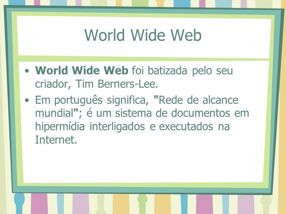 World Wide Web World Wide Web foi batizada pelo seu criador, Tim Berners-Lee. Em português significa,