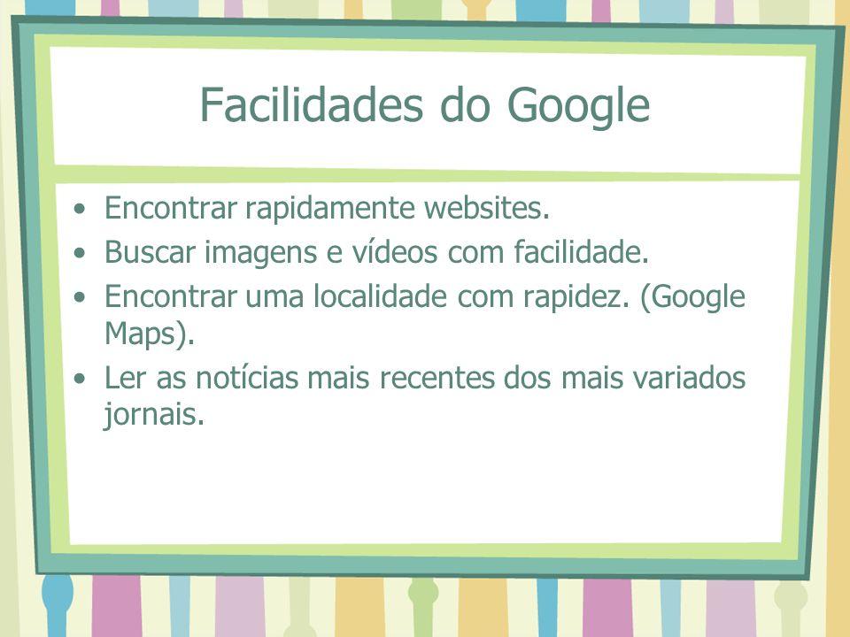 Facilidades do Google Encontrar rapidamente websites. Buscar imagens e vídeos com facilidade. Encontrar uma localidade com rapidez. (Google Maps). Ler
