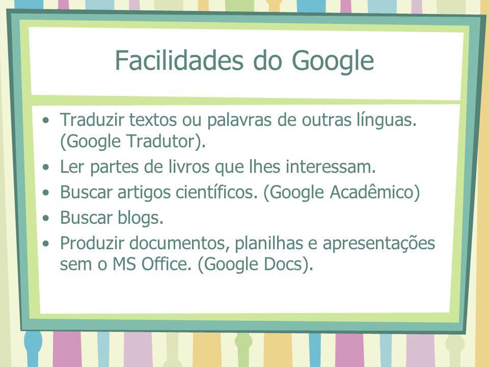 Facilidades do Google Traduzir textos ou palavras de outras línguas. (Google Tradutor). Ler partes de livros que lhes interessam. Buscar artigos cient