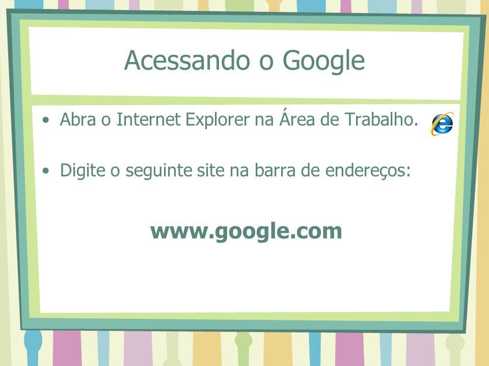 Acessando o Google Abra o Internet Explorer na Área de Trabalho. Digite o seguinte site na barra de endereços: www.google.com
