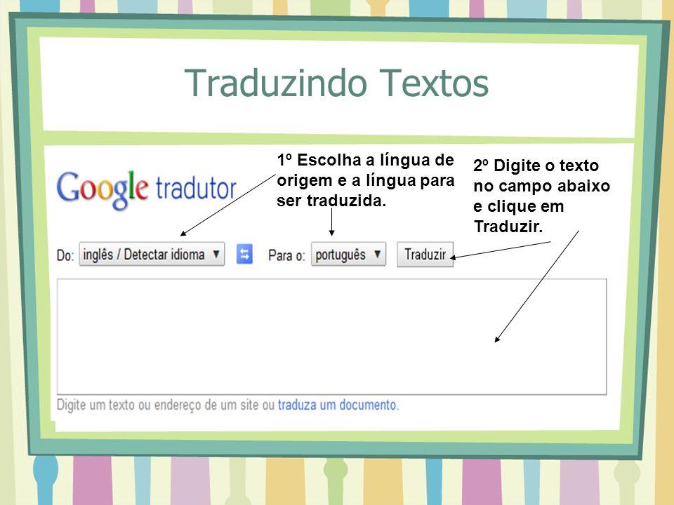 Traduzindo Textos 1º Escolha a língua de origem e a língua para ser traduzida. 2º Digite o texto no campo abaixo e clique em Traduzir.