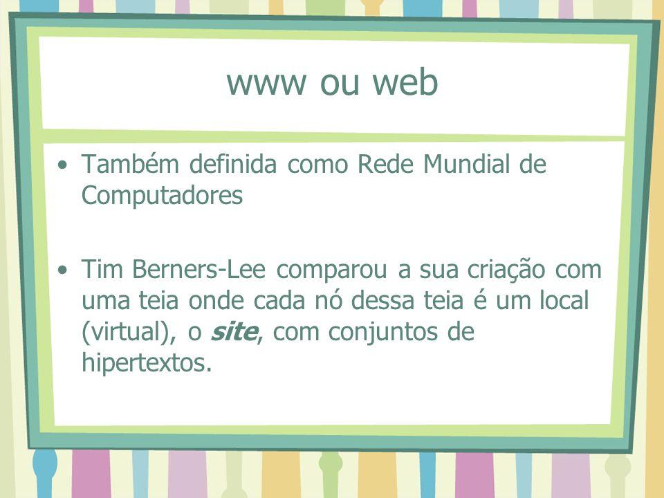 www ou web Também definida como Rede Mundial de Computadores Tim Berners-Lee comparou a sua criação com uma teia onde cada nó dessa teia é um local (v