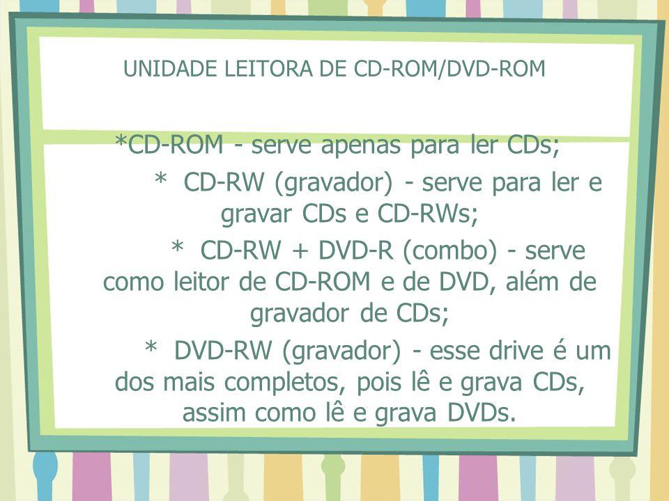 UNIDADE LEITORA DE CD-ROM/DVD-ROM *CD-ROM - serve apenas para ler CDs; * CD-RW (gravador) - serve para ler e gravar CDs e CD-RWs; * CD-RW + DVD-R (com