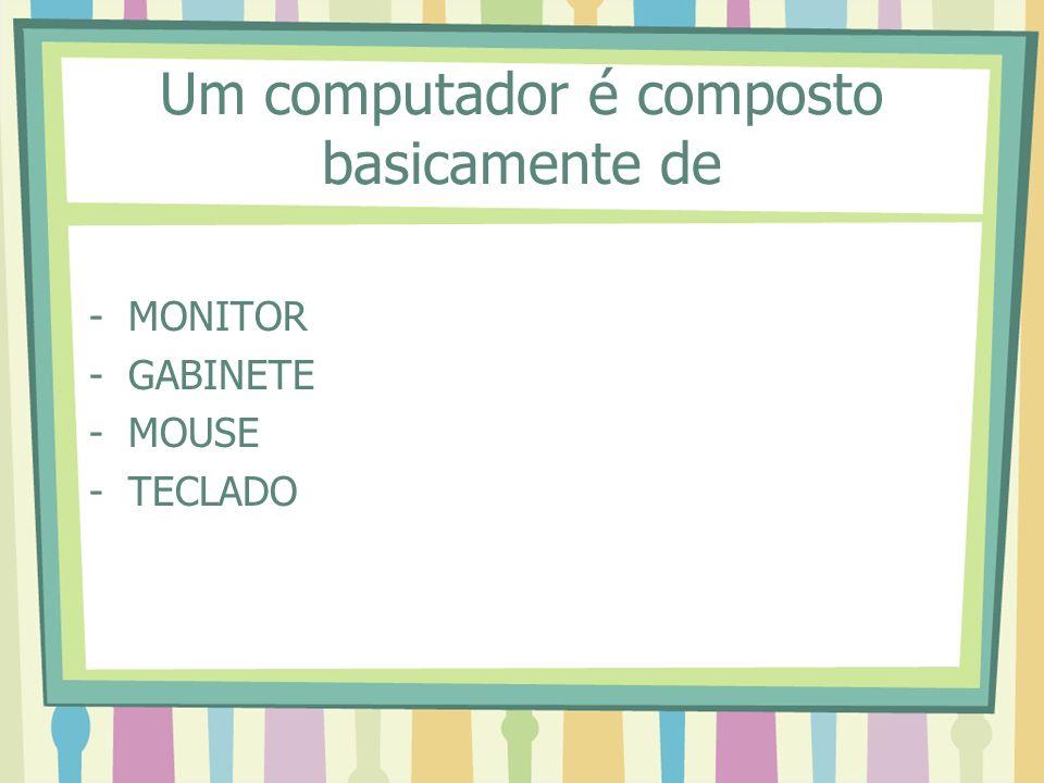 Um computador é composto basicamente de -MONITOR -GABINETE -MOUSE -TECLADO