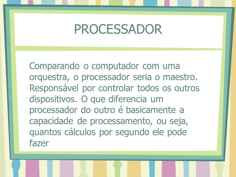 PROCESSADOR Comparando o computador com uma orquestra, o processador seria o maestro. Responsável por controlar todos os outros dispositivos. O que di