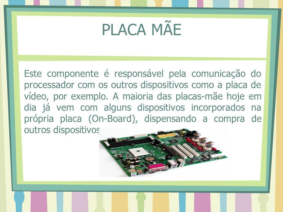 PLACA MÃE Este componente é responsável pela comunicação do processador com os outros dispositivos como a placa de vídeo, por exemplo. A maioria das p