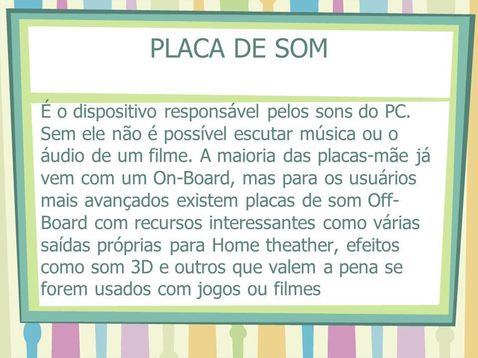 PLACA DE SOM É o dispositivo responsável pelos sons do PC. Sem ele não é possível escutar música ou o áudio de um filme. A maioria das placas-mãe já v