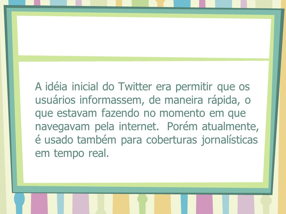 A idéia inicial do Twitter era permitir que os usuários informassem, de maneira rápida, o que estavam fazendo no momento em que navegavam pela internet.