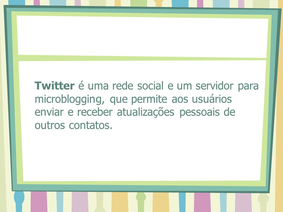 Twitter é uma rede social e um servidor para microblogging, que permite aos usuários enviar e receber atualizações pessoais de outros contatos.