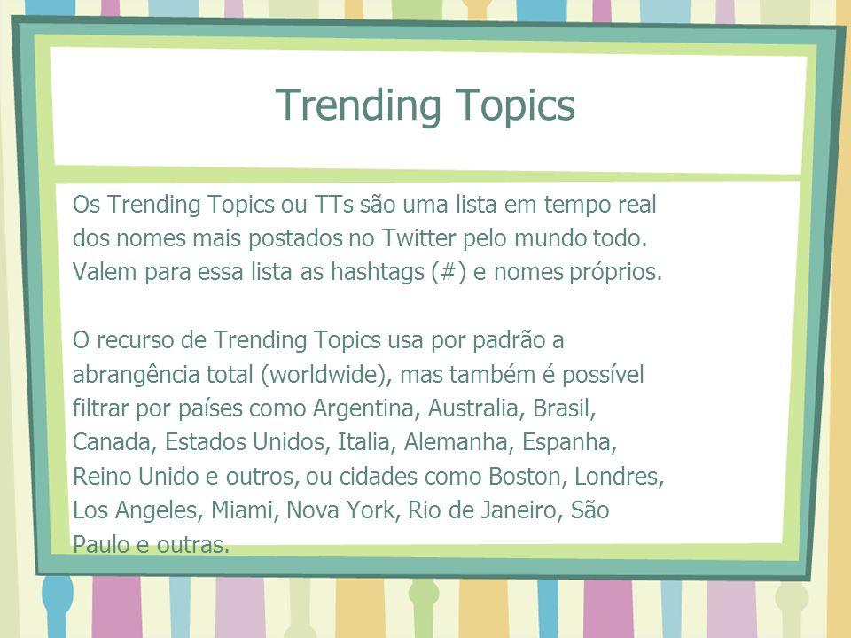 Trending Topics Os Trending Topics ou TTs são uma lista em tempo real dos nomes mais postados no Twitter pelo mundo todo. Valem para essa lista as has