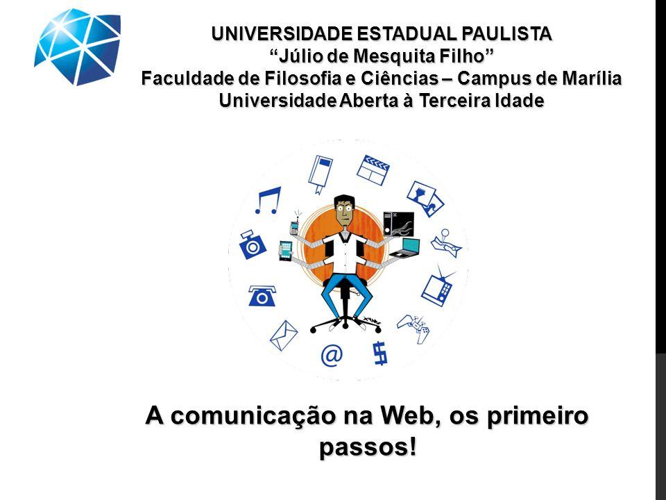 UNIVERSIDADE ESTADUAL PAULISTA Júlio de Mesquita Filho Faculdade de Filosofia e Ciências – Campus de Marília Universidade Aberta à Terceira Idade A comunicação na Web, os primeiro passos!