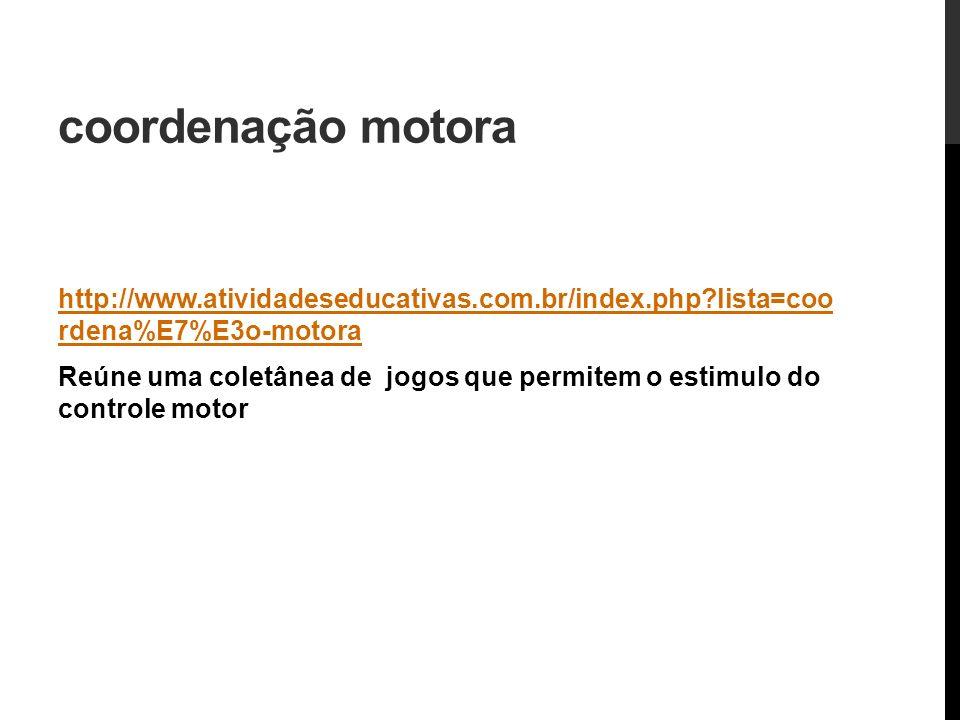 coordenação motora http://www.atividadeseducativas.com.br/index.php?lista=coo rdena%E7%E3o-motora Reúne uma coletânea de jogos que permitem o estimulo