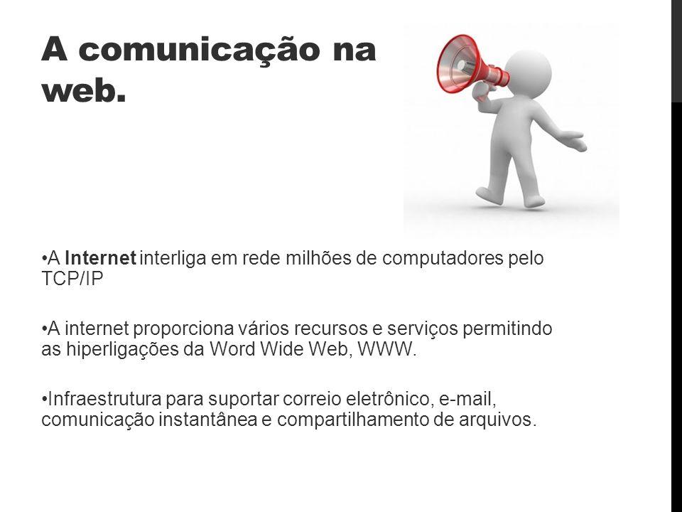 A comunicação na web. A Internet interliga em rede milhões de computadores pelo TCP/IP A internet proporciona vários recursos e serviços permitindo as