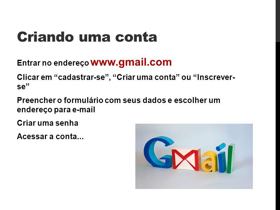 Criando uma conta Entrar no endereço www.gmail.com Clicar em cadastrar-se, Criar uma conta ou Inscrever- se Preencher o formulário com seus dados e escolher um endereço para e-mail Criar uma senha Acessar a conta...