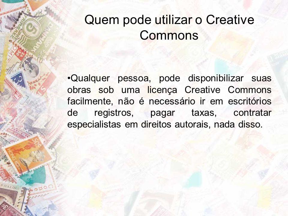 Quem pode utilizar o Creative Commons Qualquer pessoa, pode disponibilizar suas obras sob uma licença Creative Commons facilmente, não é necessário ir em escritórios de registros, pagar taxas, contratar especialistas em direitos autorais, nada disso.