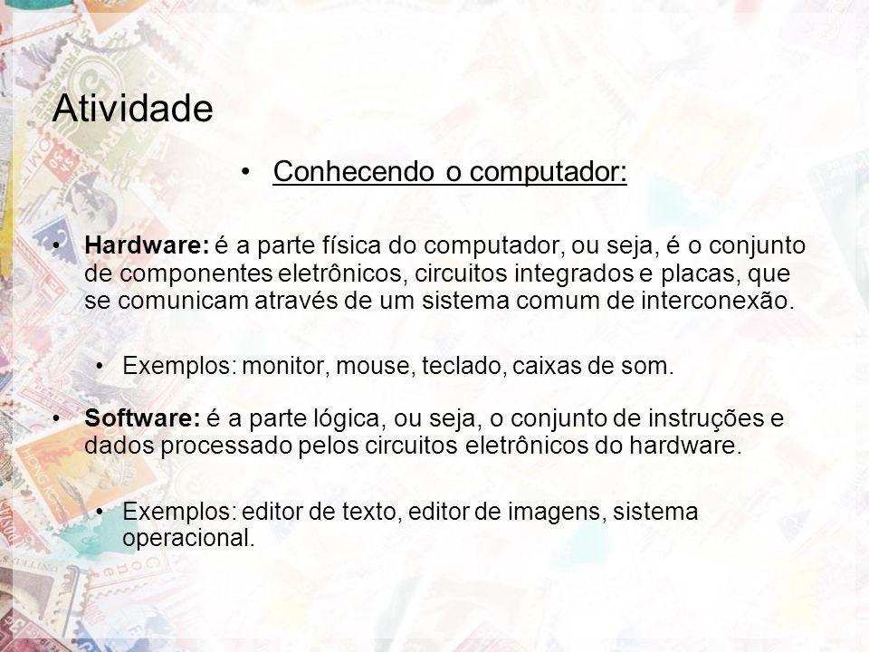 Atividade Conhecendo o computador: Hardware: é a parte física do computador, ou seja, é o conjunto de componentes eletrônicos, circuitos integrados e placas, que se comunicam através de um sistema comum de interconexão.