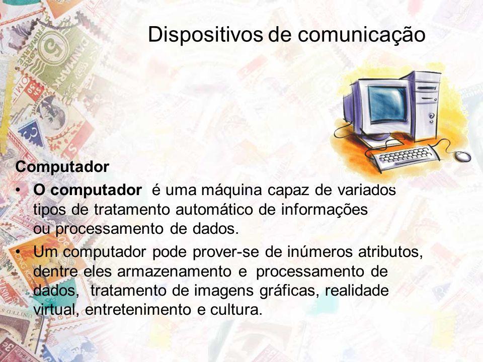 Dispositivos de comunicação Computador O computador é uma máquina capaz de variados tipos de tratamento automático de informações ou processamento de dados.