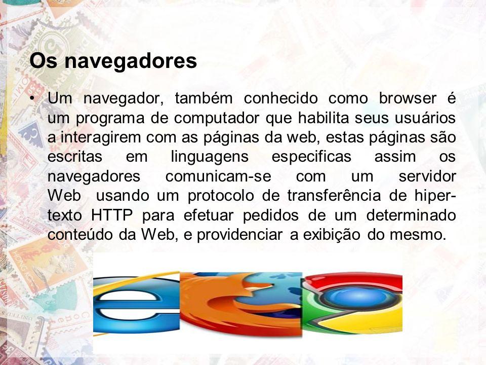 Os navegadores Um navegador, também conhecido como browser é um programa de computador que habilita seus usuários a interagirem com as páginas da web, estas páginas são escritas em linguagens especificas assim os navegadores comunicam-se com um servidor Web usando um protocolo de transferência de hiper- texto HTTP para efetuar pedidos de um determinado conteúdo da Web, e providenciar a exibição do mesmo.