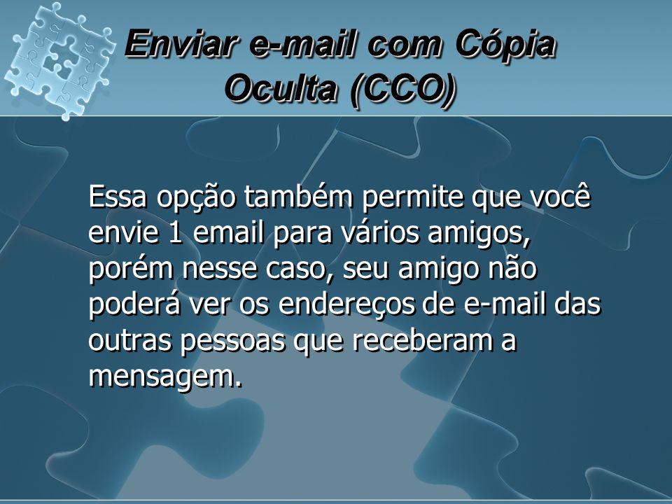Enviar e-mail com Cópia Oculta (CCO) Essa opção também permite que você envie 1 email para vários amigos, porém nesse caso, seu amigo não poderá ver os endereços de e-mail das outras pessoas que receberam a mensagem.