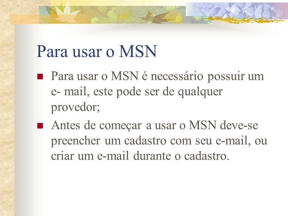 Para usar o MSN Para usar o MSN é necessário possuir um e- mail, este pode ser de qualquer provedor; Antes de começar a usar o MSN deve-se preencher u