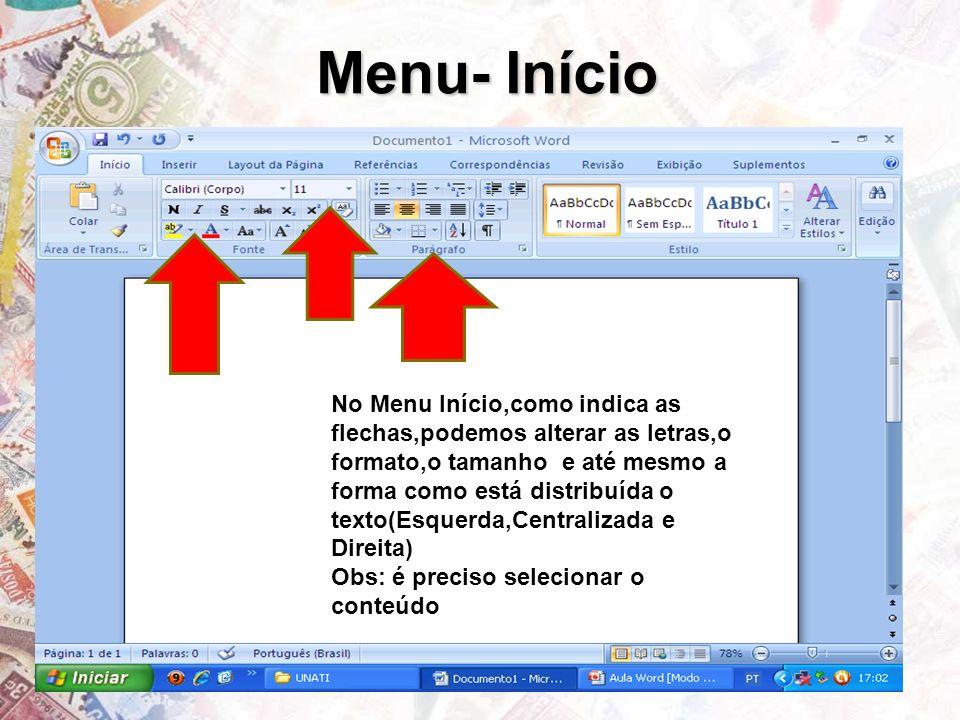 Menu- Início No Menu Início,como indica as flechas,podemos alterar as letras,o formato,o tamanho e até mesmo a forma como está distribuída o texto(Esquerda,Centralizada e Direita) Obs: é preciso selecionar o conteúdo