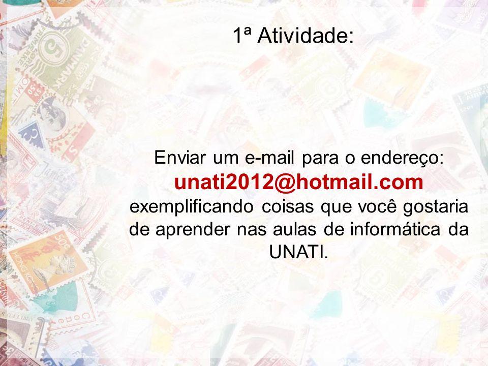 1ª Atividade: Enviar um e-mail para o endereço: unati2012@hotmail.com exemplificando coisas que você gostaria de aprender nas aulas de informática da
