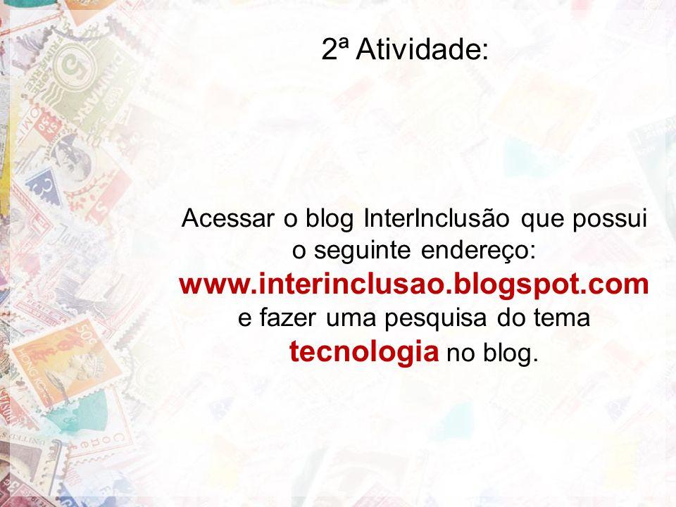 2ª Atividade: Acessar o blog InterInclusão que possui o seguinte endereço: www.interinclusao.blogspot.com e fazer uma pesquisa do tema tecnologia no b