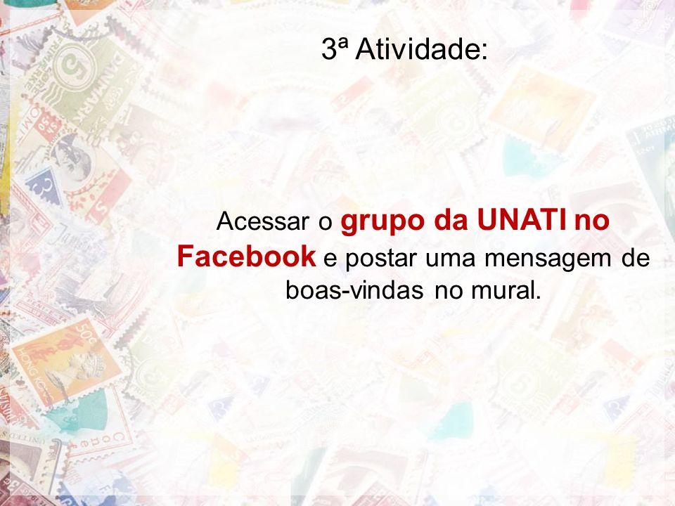 3ª Atividade: Acessar o grupo da UNATI no Facebook e postar uma mensagem de boas-vindas no mural.
