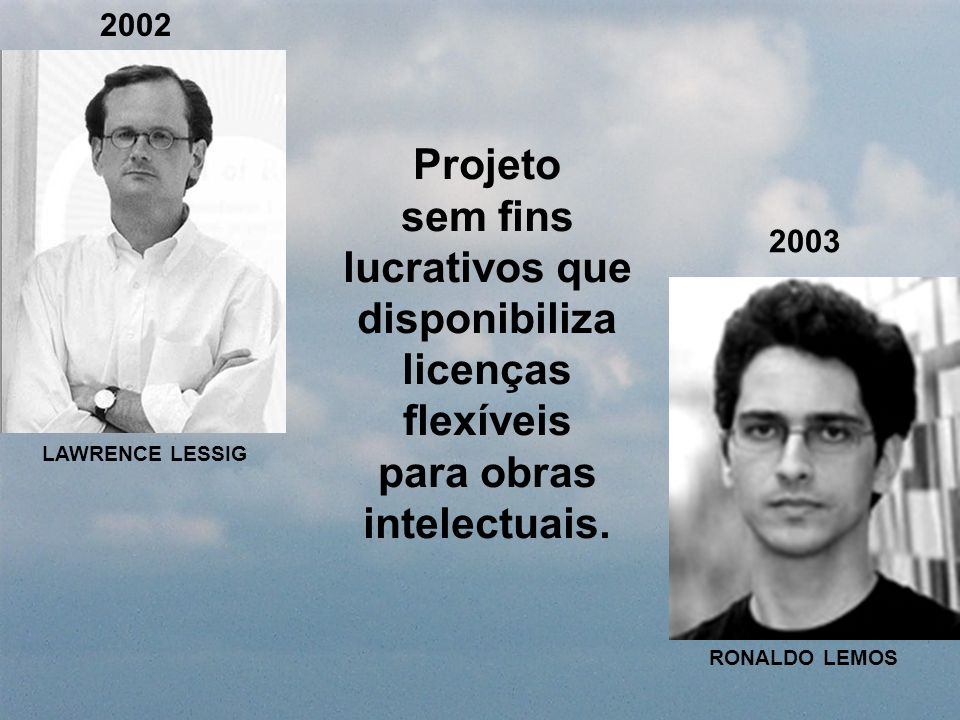 2002 Projeto sem fins lucrativos que disponibiliza licenças flexíveis para obras intelectuais. LAWRENCE LESSIG RONALDO LEMOS 2003