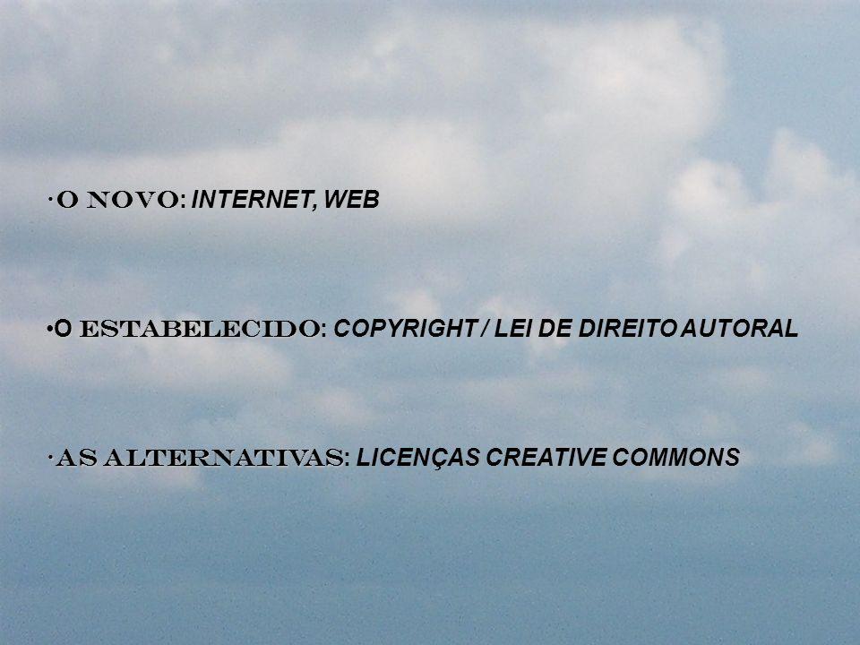 O NOVOO NOVO : INTERNET, WEB O ESTABELECIDOO ESTABELECIDO : COPYRIGHT / LEI DE DIREITO AUTORAL AS ALTERNATIVASAS ALTERNATIVAS : LICENÇAS CREATIVE COMM