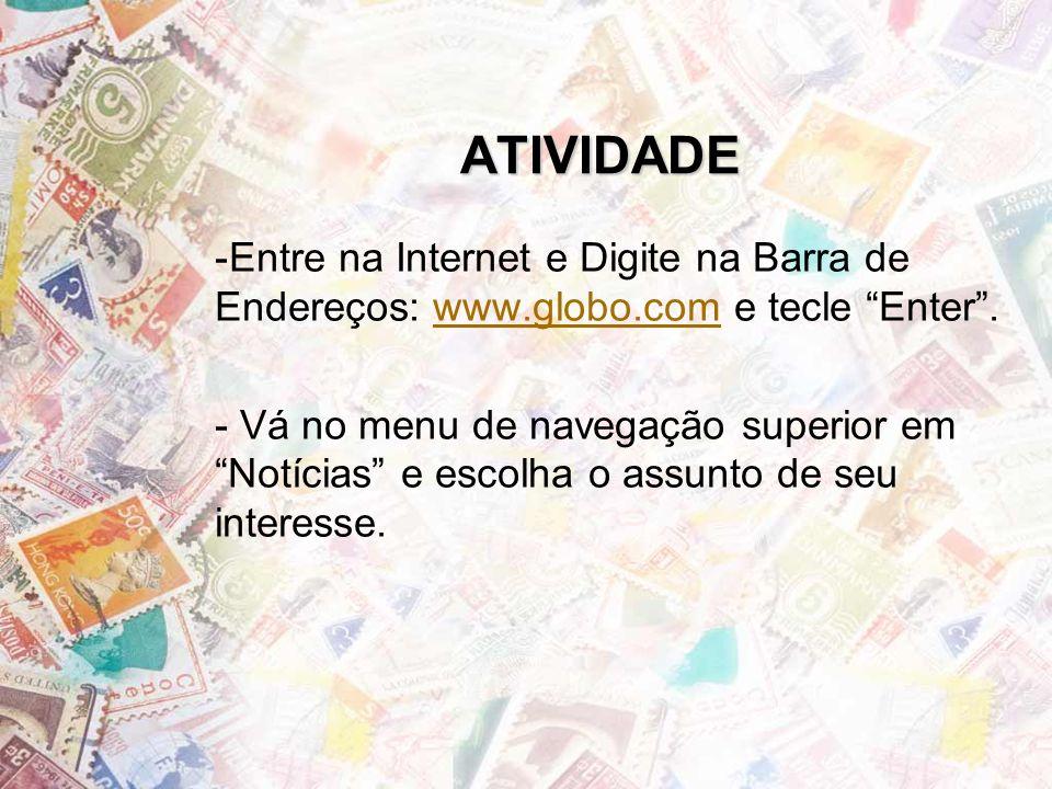 ATIVIDADE -Entre na Internet e Digite na Barra de Endereços: www.globo.com e tecle Enter.www.globo.com - Vá no menu de navegação superior em Notícias